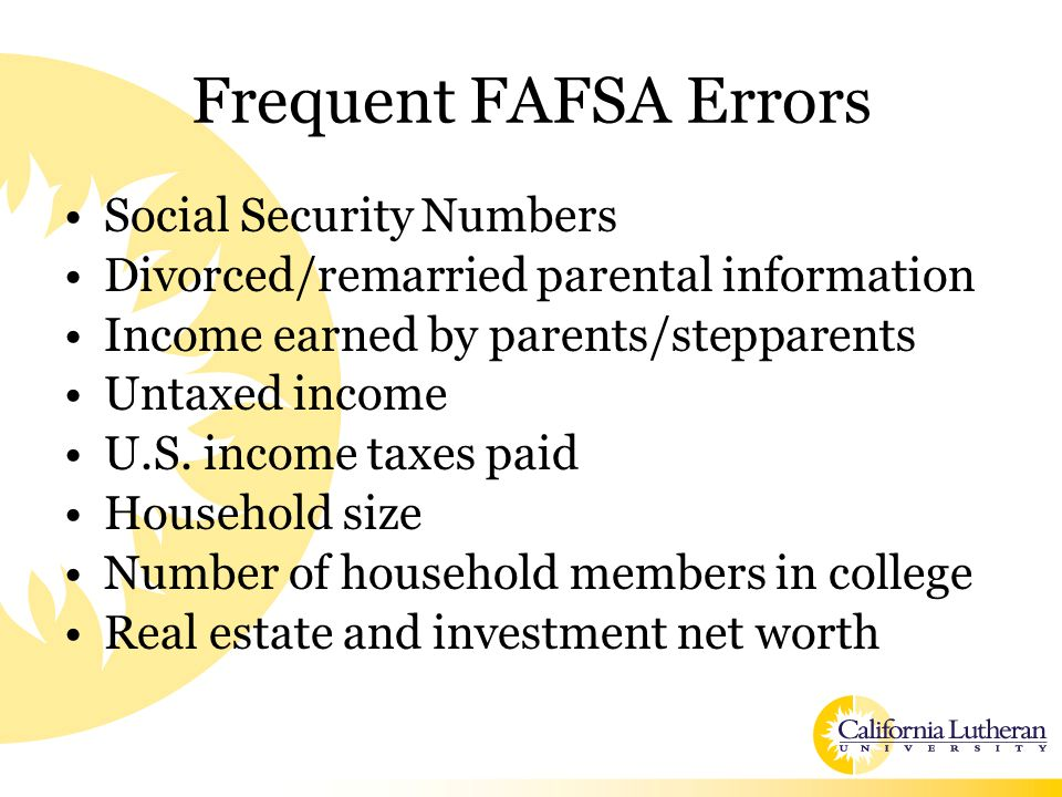 Frequent FAFSA Errors Social Security Numbers Divorced/remarried parental information Income earned by parents/stepparents Untaxed income U.S. income