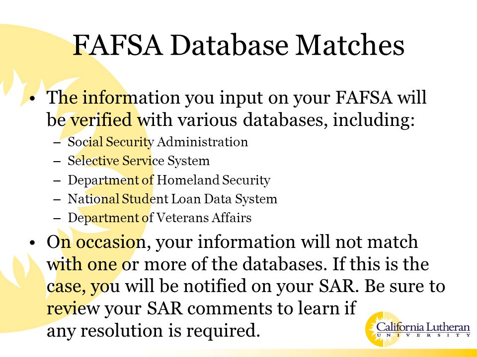 FAFSA Database Matches The information you input on your FAFSA will be verified with various databases, including: –Social Security Administration –Se