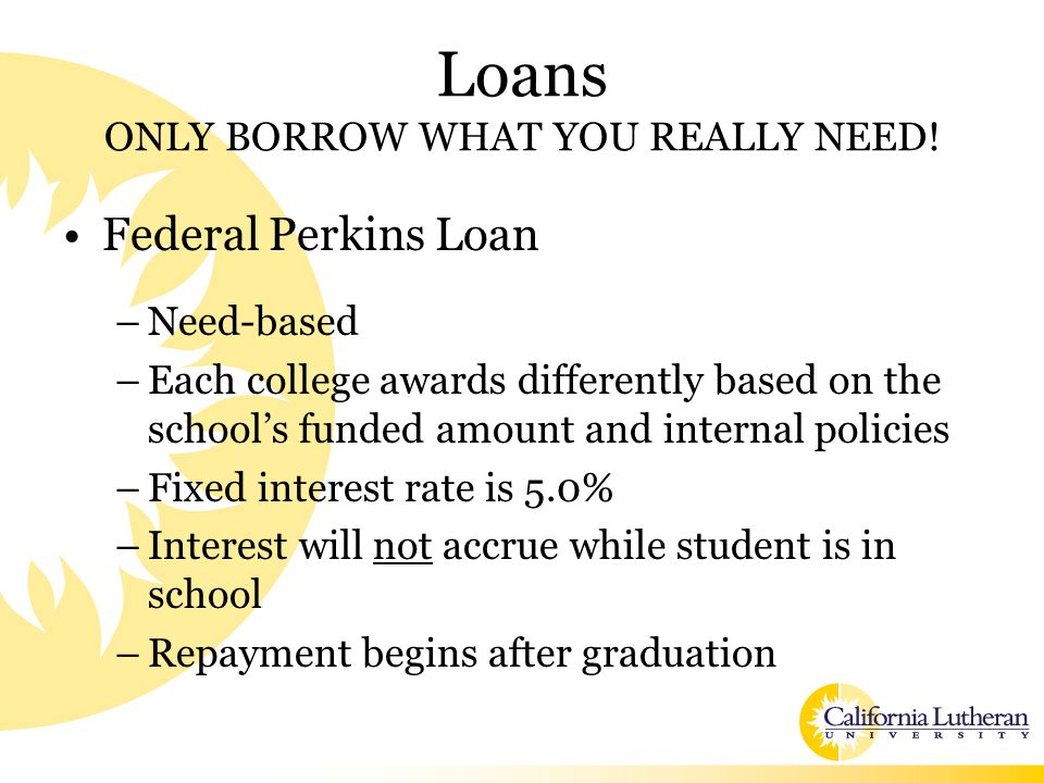 Loans ONLY BORROW WHAT YOU REALLY NEED! Federal Perkins Loan –Need-based –Each college awards differently based on the school's funded amount and inte