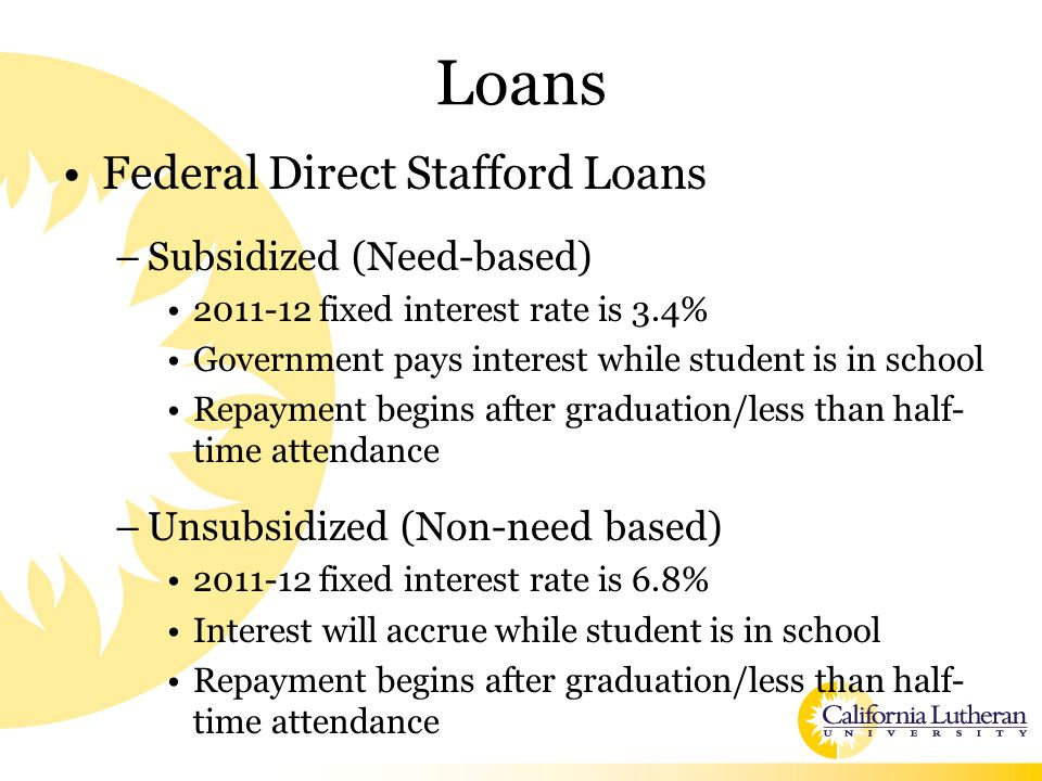 Loans Federal Direct Stafford Loans –Subsidized (Need-based) 2011-12 fixed interest rate is 3.4% Government pays interest while student is in school Repayment begins after graduation/less than half- time attendance –Unsubsidized (Non-need based) 2011-12 fixed interest rate is 6.8% Interest will accrue while student is in school Repayment begins after graduation/less than half- time attendance