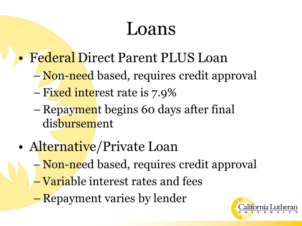 Loans Federal Direct Parent PLUS Loan –Non-need based, requires credit approval –Fixed interest rate is 7.9% –Repayment begins 60 days after final dis