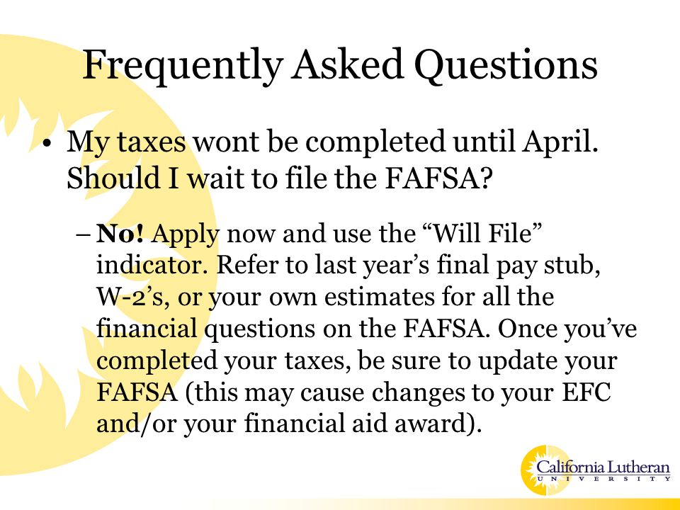 """Frequently Asked Questions My taxes wont be completed until April. Should I wait to file the FAFSA? –No! Apply now and use the """"Will File"""" indicator."""