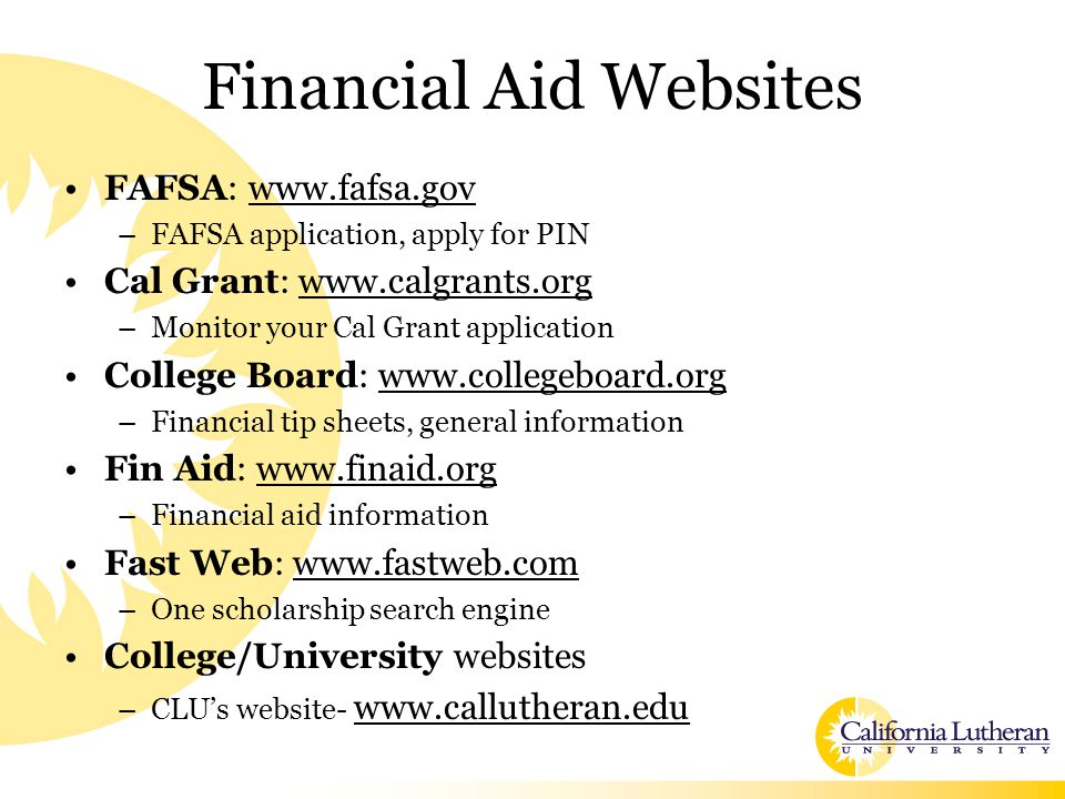 Financial Aid Websites FAFSA: www.fafsa.gov –FAFSA application, apply for PIN Cal Grant: www.calgrants.org –Monitor your Cal Grant application College Board: www.collegeboard.org –Financial tip sheets, general information Fin Aid: www.finaid.org –Financial aid information Fast Web: www.fastweb.com –One scholarship search engine College/University websites –CLU's website- www.callutheran.edu