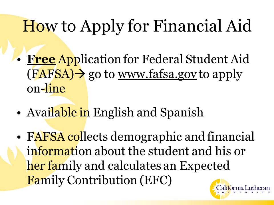 How to Apply for Financial Aid Free Application for Federal Student Aid (FAFSA)  go to www.fafsa.gov to apply on-line Available in English and Spanish FAFSA collects demographic and financial information about the student and his or her family and calculates an Expected Family Contribution (EFC)