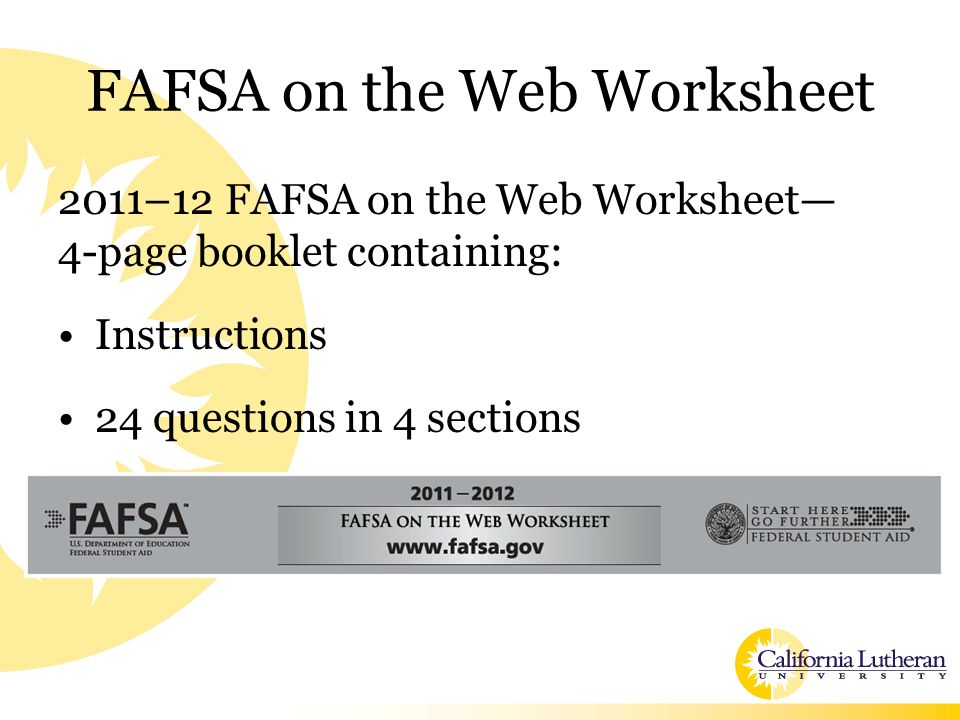 FAFSA on the Web Worksheet 2011–12 FAFSA on the Web Worksheet— 4-page booklet containing: Instructions 24 questions in 4 sections