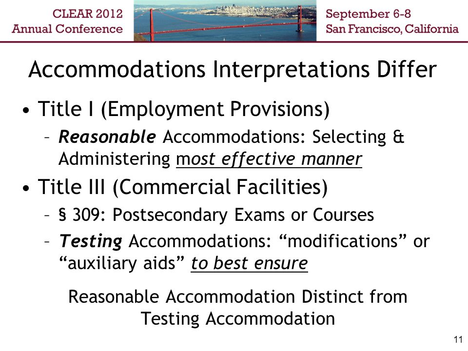 Accommodations Interpretations Differ Title I (Employment Provisions) –Reasonable Accommodations: Selecting & Administering most effective manner Title III (Commercial Facilities) –§ 309: Postsecondary Exams or Courses –Testing Accommodations: modifications or auxiliary aids to best ensure Reasonable Accommodation Distinct from Testing Accommodation 11