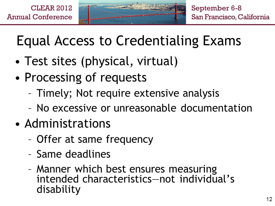 Equal Access to Credentialing Exams Test sites (physical, virtual) Processing of requests –Timely; Not require extensive analysis –No excessive or unreasonable documentation Administrations –Offer at same frequency –Same deadlines –Manner which best ensures measuring intended characteristics—not individual's disability 12