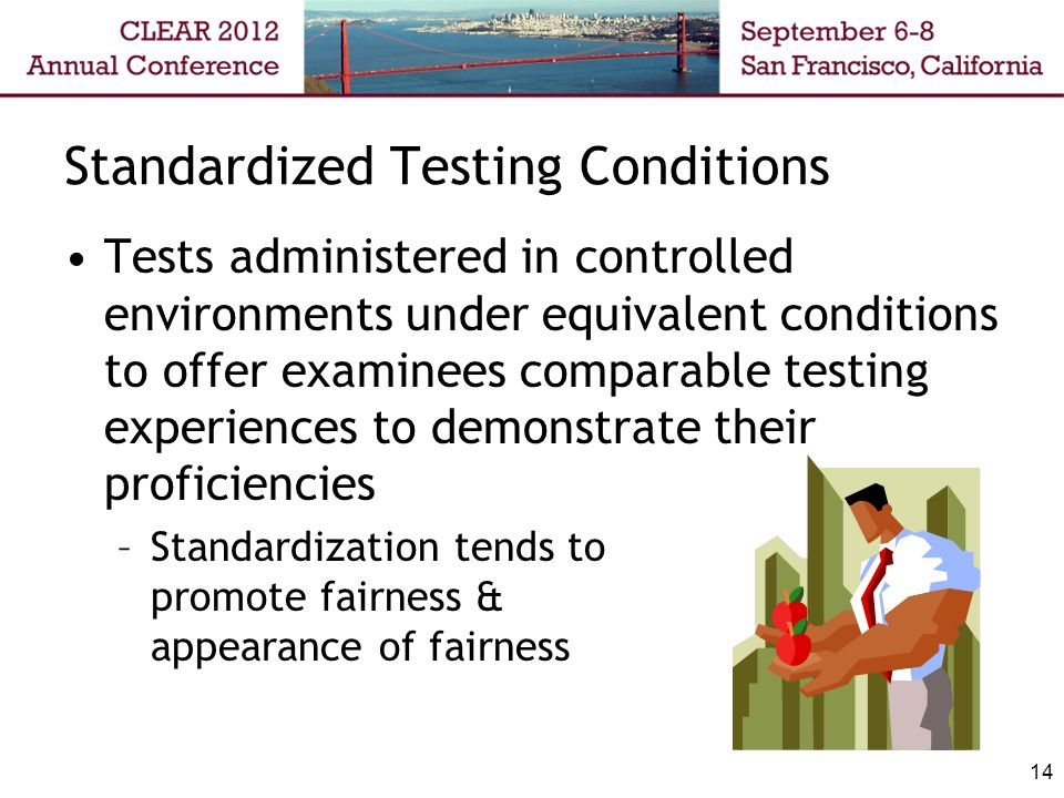 Standardized Testing Conditions Tests administered in controlled environments under equivalent conditions to offer examinees comparable testing experiences to demonstrate their proficiencies –Standardization tends to promote fairness & appearance of fairness 14