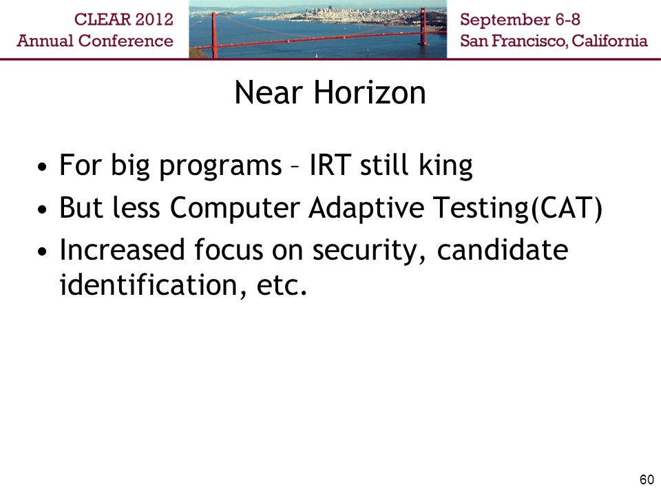 Near Horizon For big programs – IRT still king But less Computer Adaptive Testing(CAT) Increased focus on security, candidate identification, etc.