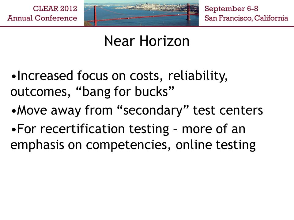 Increased focus on costs, reliability, outcomes, bang for bucks Move away from secondary test centers For recertification testing – more of an emphasis on competencies, online testing Near Horizon