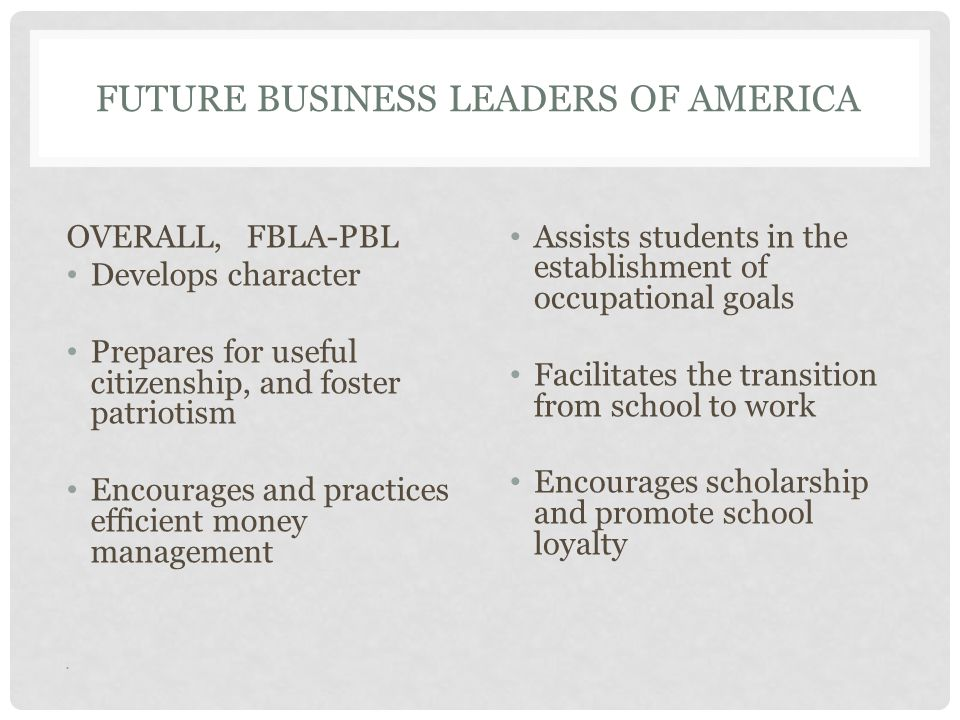 FUTURE BUSINESS LEADERS OF AMERICA OVERALL, FBLA-PBL Develops character Prepares for useful citizenship, and foster patriotism Encourages and practices efficient money management Assists students in the establishment of occupational goals Facilitates the transition from school to work Encourages scholarship and promote school loyalty
