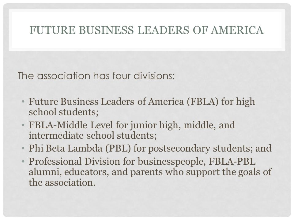 FUTURE BUSINESS LEADERS OF AMERICA The association has four divisions: Future Business Leaders of America (FBLA) for high school students; FBLA-Middle Level for junior high, middle, and intermediate school students; Phi Beta Lambda (PBL) for postsecondary students; and Professional Division for businesspeople, FBLA-PBL alumni, educators, and parents who support the goals of the association.
