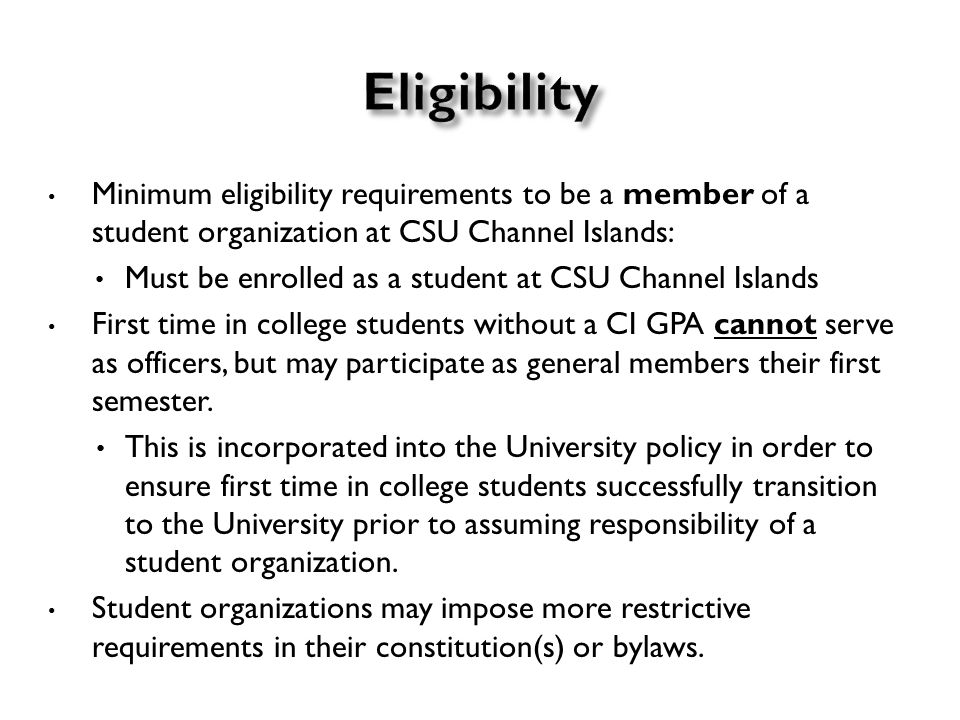Minimum eligibility requirements to be a member of a student organization at CSU Channel Islands: Must be enrolled as a student at CSU Channel Islands First time in college students without a CI GPA cannot serve as officers, but may participate as general members their first semester.