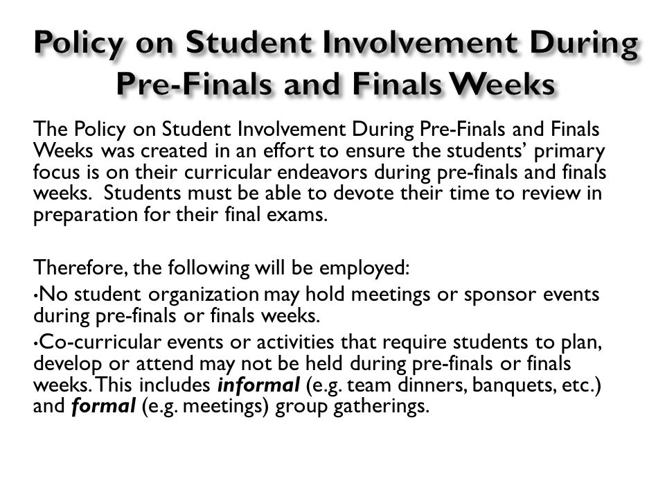 The Policy on Student Involvement During Pre-Finals and Finals Weeks was created in an effort to ensure the students' primary focus is on their curricular endeavors during pre-finals and finals weeks.