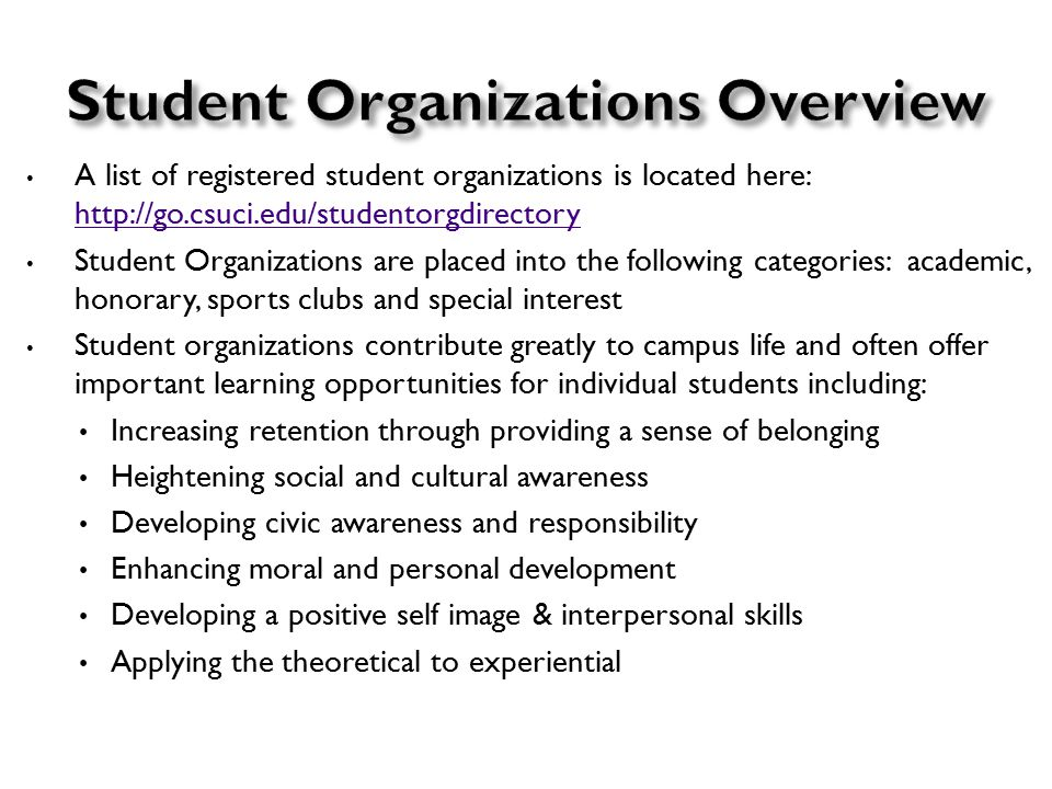 A list of registered student organizations is located here: http://go.csuci.edu/studentorgdirectory http://go.csuci.edu/studentorgdirectory Student Organizations are placed into the following categories: academic, honorary, sports clubs and special interest Student organizations contribute greatly to campus life and often offer important learning opportunities for individual students including: Increasing retention through providing a sense of belonging Heightening social and cultural awareness Developing civic awareness and responsibility Enhancing moral and personal development Developing a positive self image & interpersonal skills Applying the theoretical to experiential