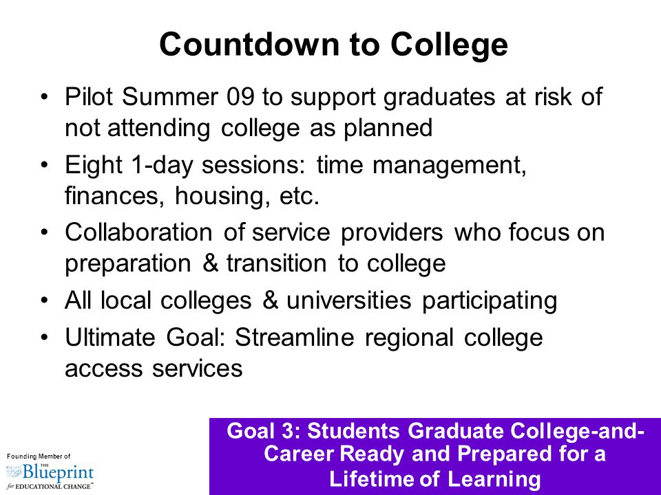 Founding Member of Goal 3: Students Graduate College-and- Career Ready and Prepared for a Lifetime of Learning Pilot Summer 09 to support graduates at risk of not attending college as planned Eight 1-day sessions: time management, finances, housing, etc.