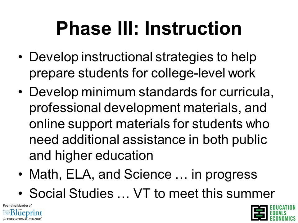 Founding Member of Phase III: Instruction Develop instructional strategies to help prepare students for college-level work Develop minimum standards for curricula, professional development materials, and online support materials for students who need additional assistance in both public and higher education Math, ELA, and Science … in progress Social Studies … VT to meet this summer