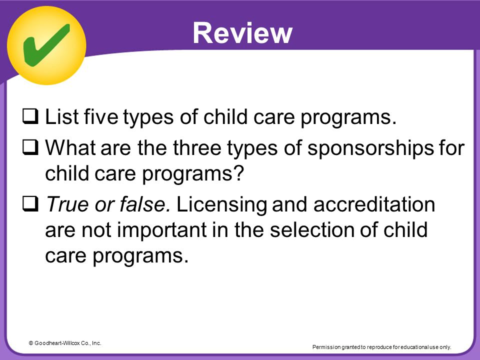 © Goodheart-Willcox Co., Inc. Permission granted to reproduce for educational use only. Review  List five types of child care programs.  What are th