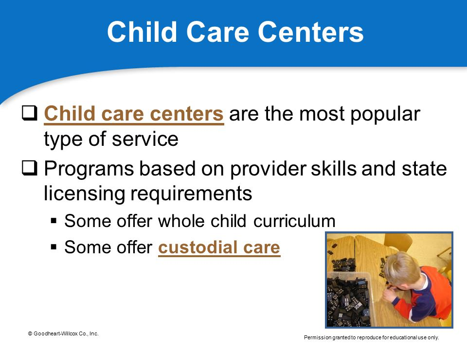 © Goodheart-Willcox Co., Inc. Permission granted to reproduce for educational use only. Child Care Centers  Child care centers are the most popular t