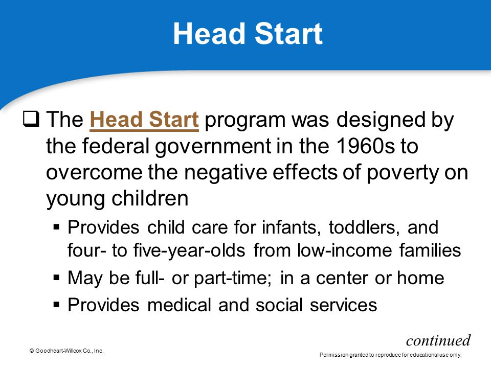 © Goodheart-Willcox Co., Inc. Permission granted to reproduce for educational use only. Head Start  The Head Start program was designed by the federa