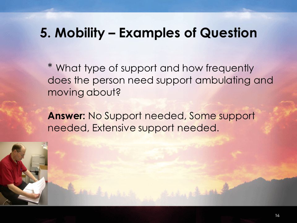 16 5. Mobility – Examples of Question * What type of support and how frequently does the person need support ambulating and moving about? Answer: No S