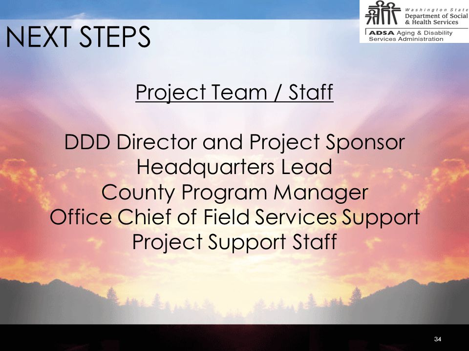34 NEXT STEPS Project Team / Staff DDD Director and Project Sponsor Headquarters Lead County Program Manager Office Chief of Field Services Support Project Support Staff