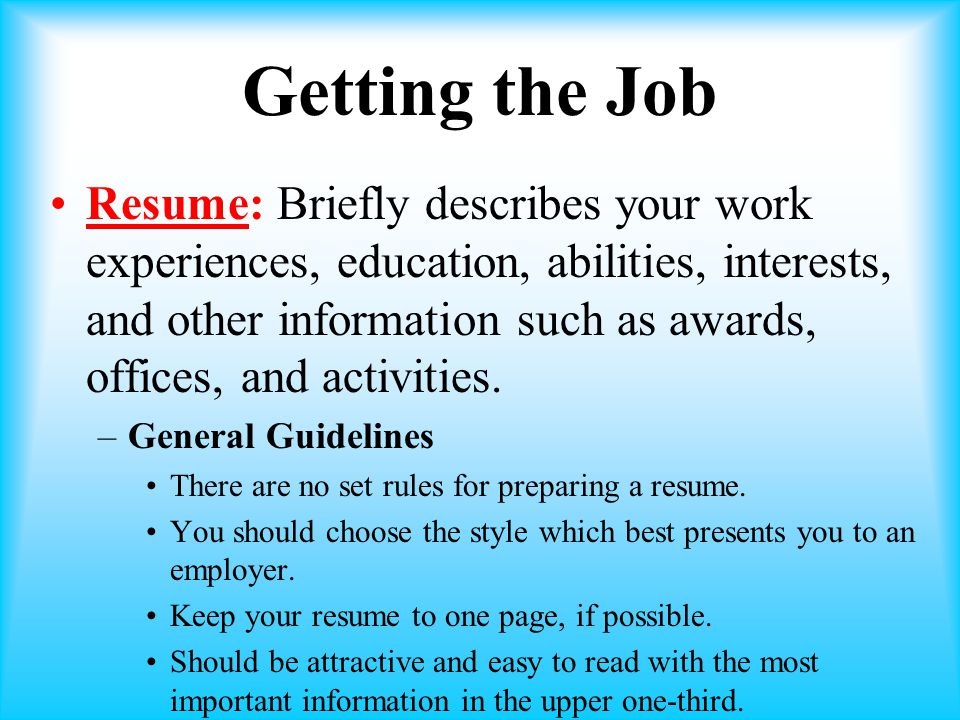Getting the Job Resume: Briefly describes your work experiences, education, abilities, interests, and other information such as awards, offices, and activities.