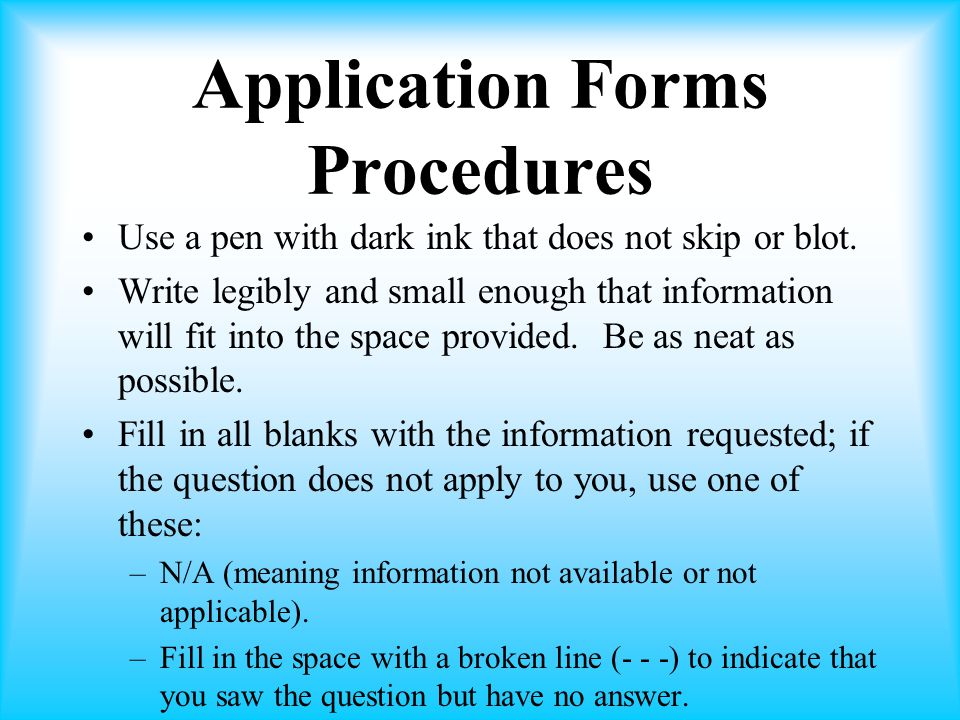 Application Forms Procedures Use a pen with dark ink that does not skip or blot.
