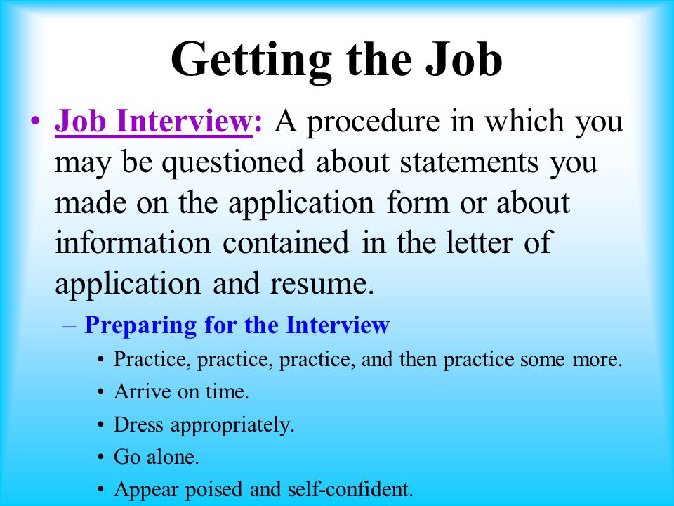 Getting the Job Job Interview: A procedure in which you may be questioned about statements you made on the application form or about information contained in the letter of application and resume.