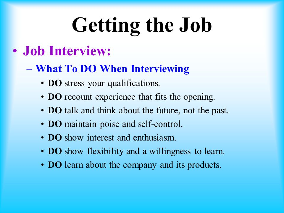 Getting the Job Job Interview: –What To DO When Interviewing DO stress your qualifications.