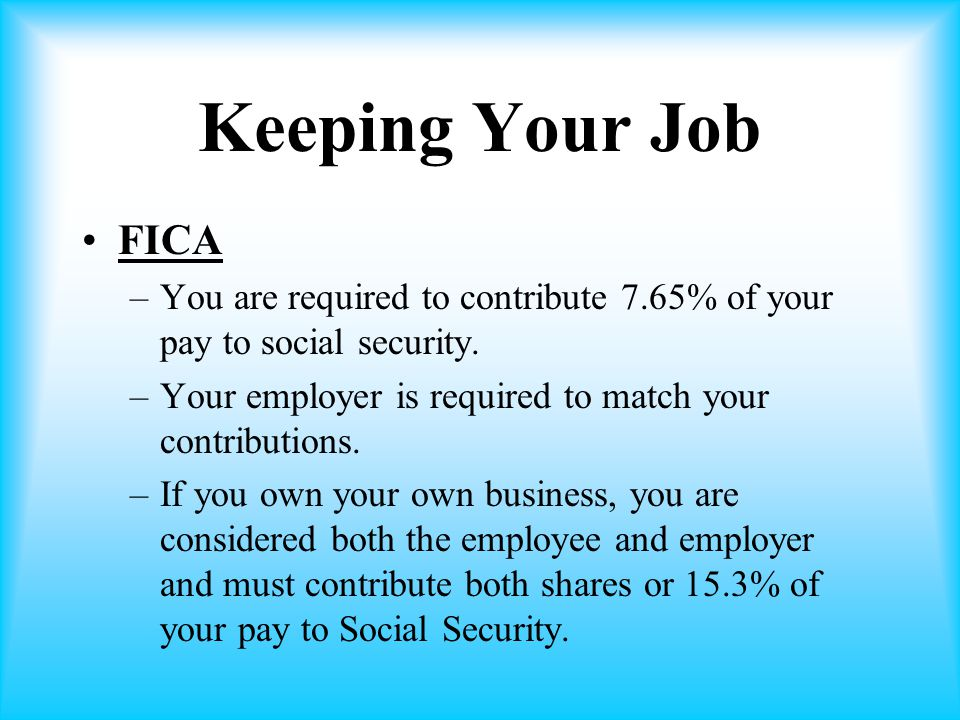 Keeping Your Job FICA –You are required to contribute 7.65% of your pay to social security.