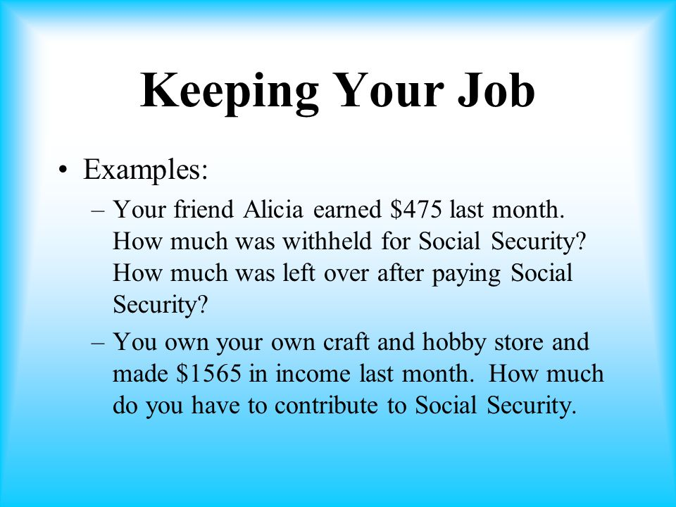 Keeping Your Job Examples: –Your friend Alicia earned $475 last month.
