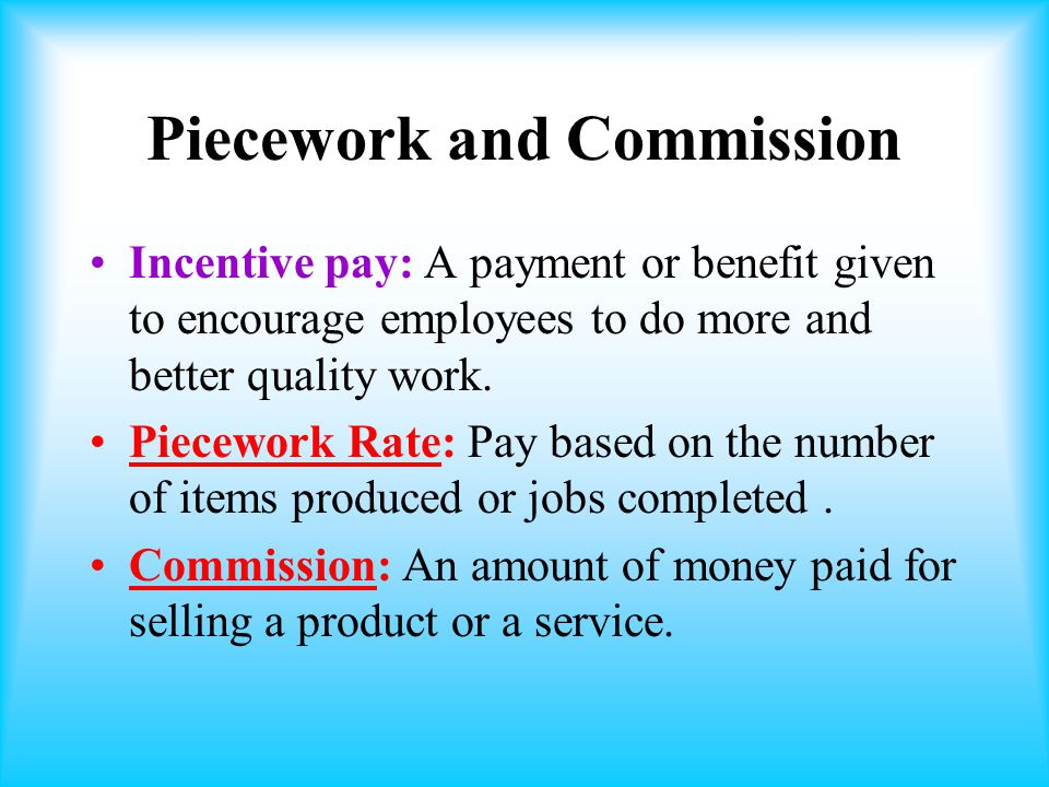 Piecework and Commission Incentive pay: A payment or benefit given to encourage employees to do more and better quality work.