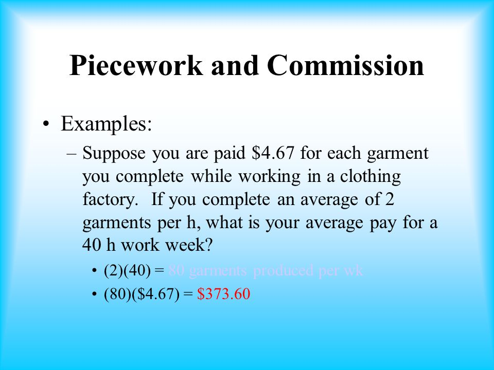 Piecework and Commission Examples: –Suppose you are paid $4.67 for each garment you complete while working in a clothing factory.