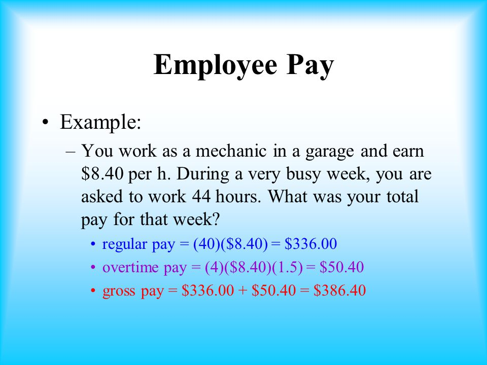 Employee Pay Example: –You work as a mechanic in a garage and earn $8.40 per h.