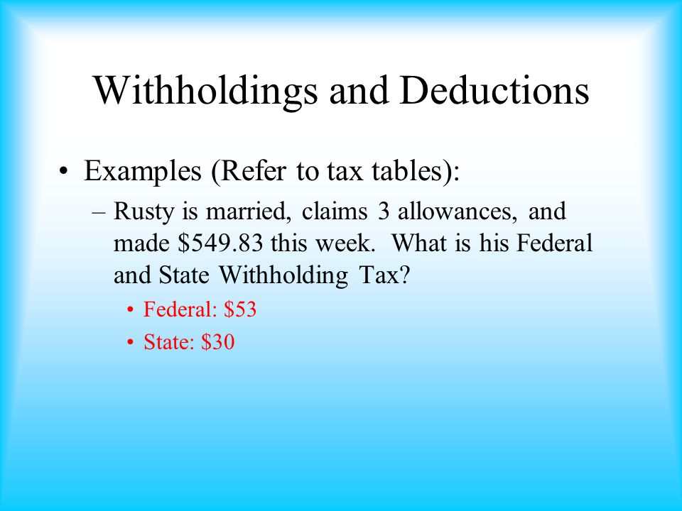 Withholdings and Deductions Examples (Refer to tax tables): –Rusty is married, claims 3 allowances, and made $549.83 this week.
