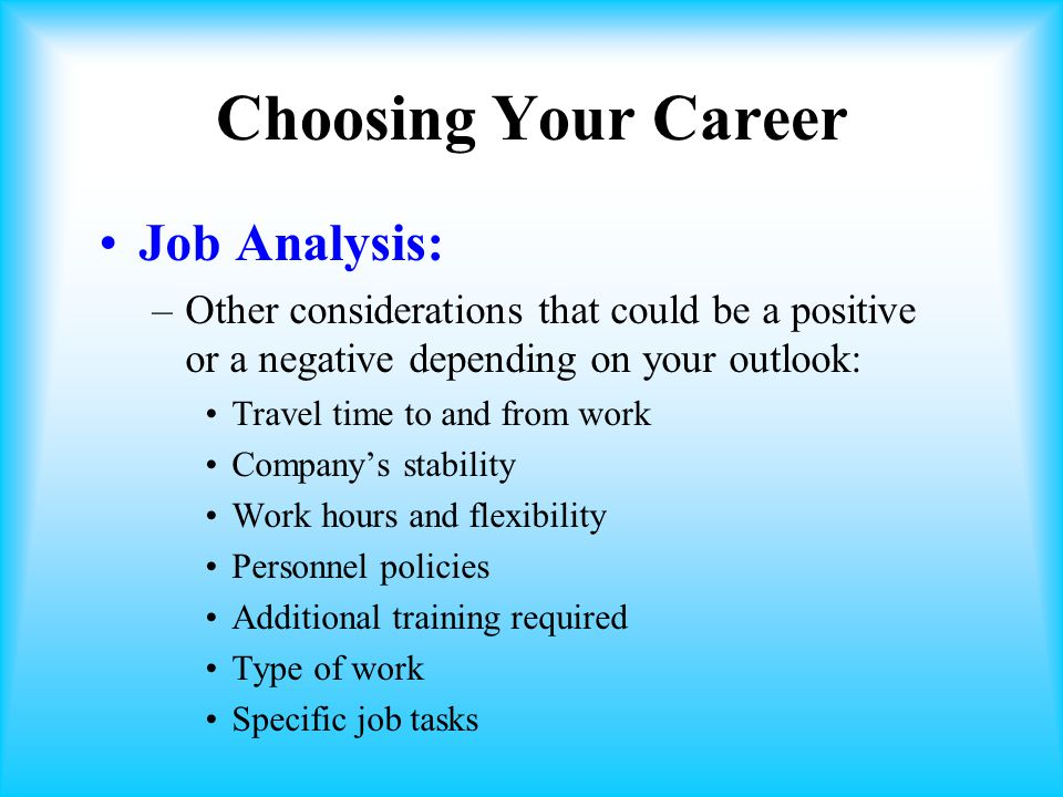 Choosing Your Career Job Analysis: –Other considerations that could be a positive or a negative depending on your outlook: Travel time to and from work Company's stability Work hours and flexibility Personnel policies Additional training required Type of work Specific job tasks