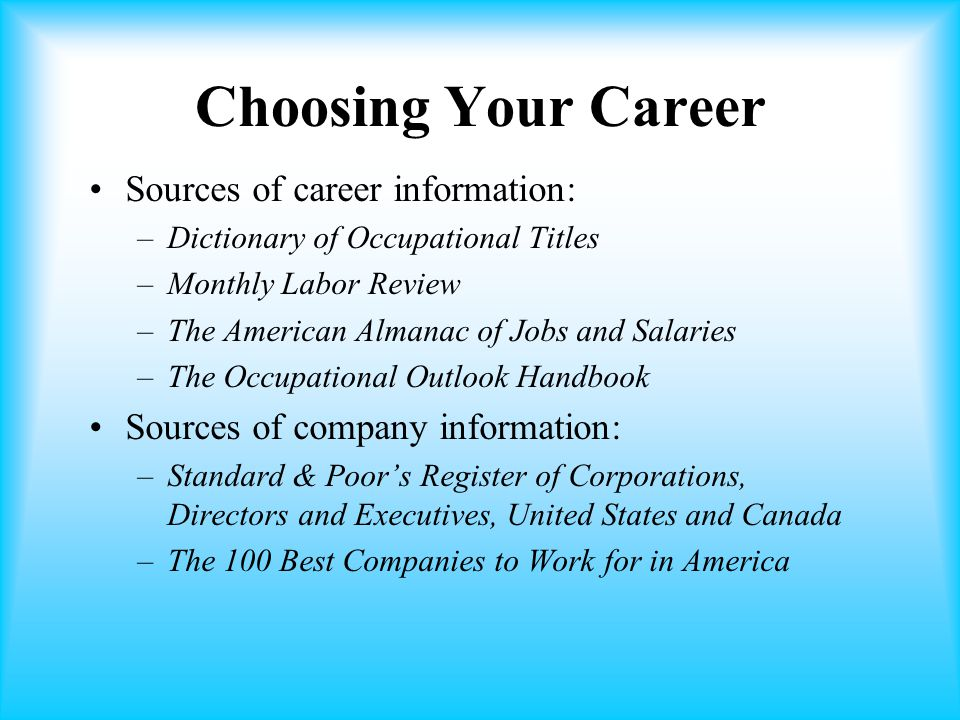 Choosing Your Career Sources of career information: –Dictionary of Occupational Titles –Monthly Labor Review –The American Almanac of Jobs and Salaries –The Occupational Outlook Handbook Sources of company information: –Standard & Poor's Register of Corporations, Directors and Executives, United States and Canada –The 100 Best Companies to Work for in America