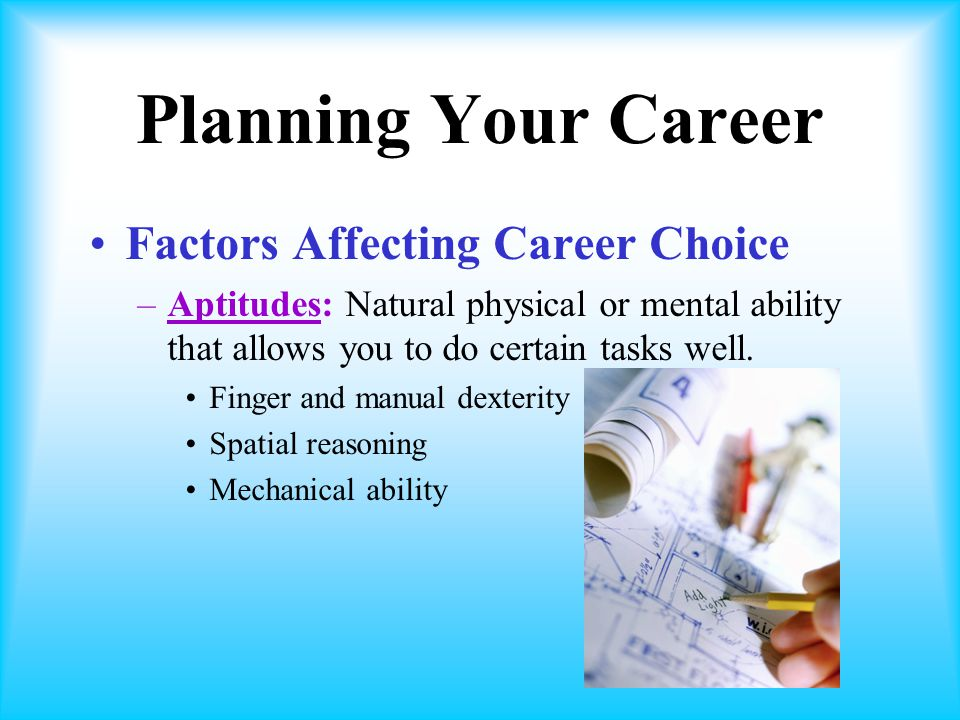 Planning Your Career Factors Affecting Career Choice –Aptitudes: Natural physical or mental ability that allows you to do certain tasks well.