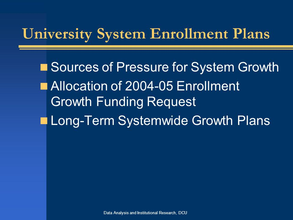 Data Analysis and Institutional Research, DCU University System Enrollment Plans Sources of Pressure for System Growth Allocation of 2004-05 Enrollment Growth Funding Request Long-Term Systemwide Growth Plans
