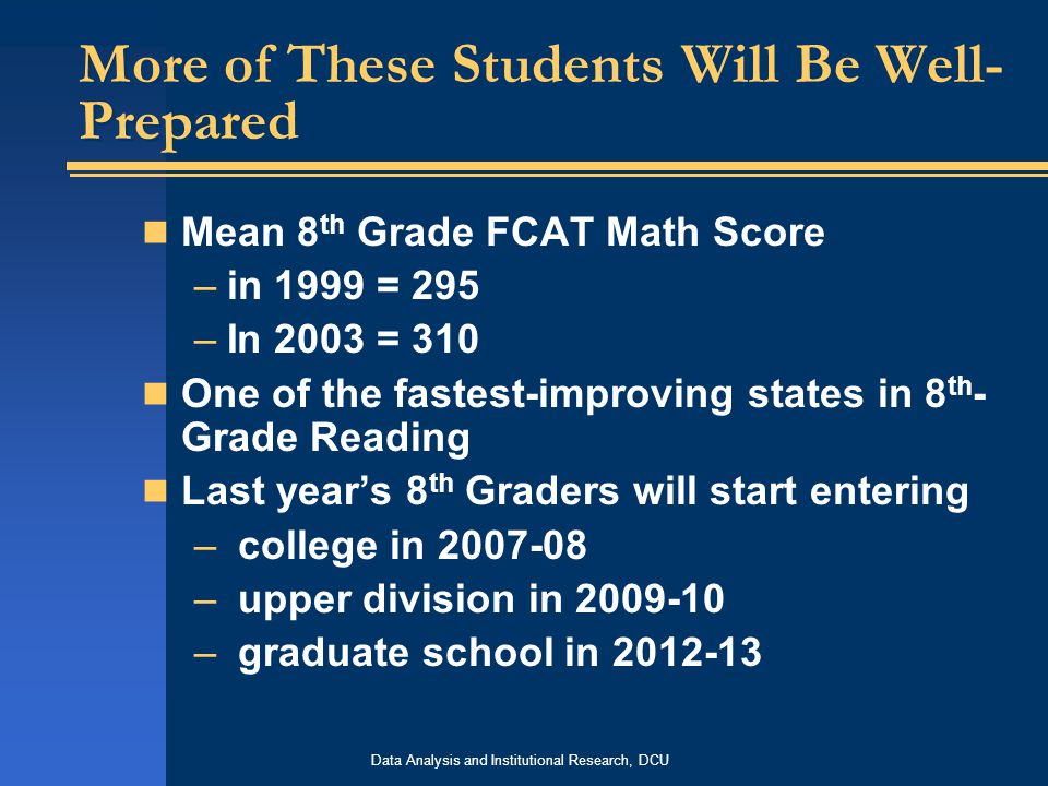 Data Analysis and Institutional Research, DCU More of These Students Will Be Well- Prepared Mean 8 th Grade FCAT Math Score –in 1999 = 295 –In 2003 = 310 One of the fastest-improving states in 8 th - Grade Reading Last year's 8 th Graders will start entering – college in 2007-08 – upper division in 2009-10 – graduate school in 2012-13