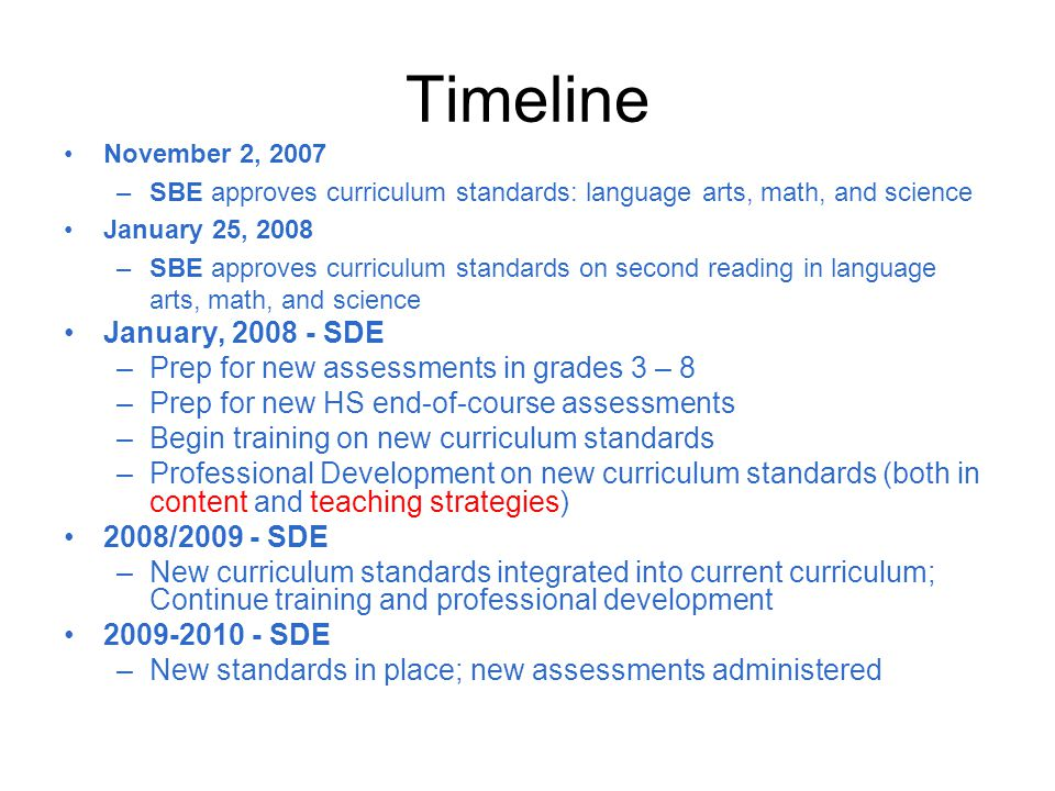 Timeline November 2, 2007 –SBE approves curriculum standards: language arts, math, and science January 25, 2008 –SBE approves curriculum standards on second reading in language arts, math, and science January, 2008 - SDE –Prep for new assessments in grades 3 – 8 –Prep for new HS end-of-course assessments –Begin training on new curriculum standards –Professional Development on new curriculum standards (both in content and teaching strategies) 2008/2009 - SDE –New curriculum standards integrated into current curriculum; Continue training and professional development 2009-2010 - SDE –New standards in place; new assessments administered