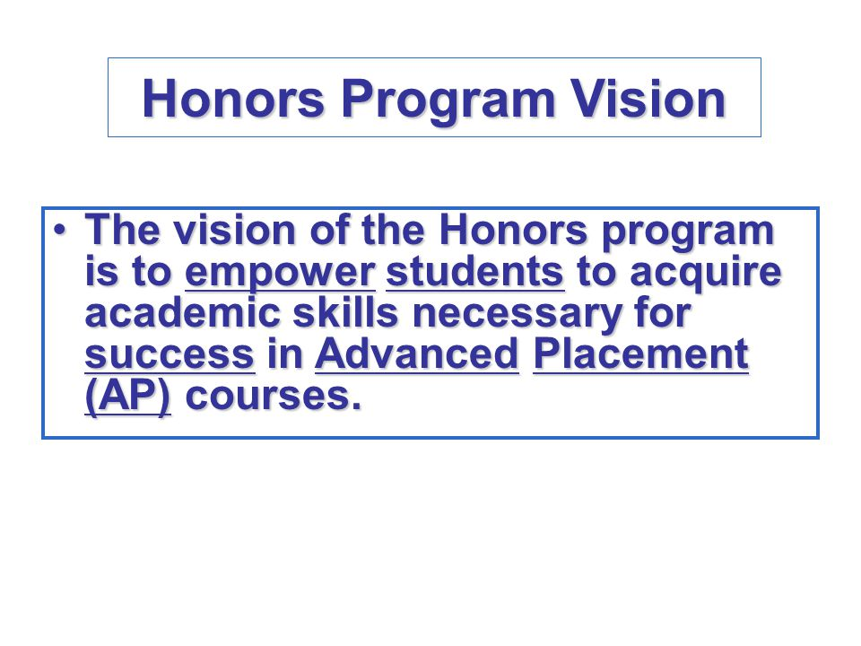 Honors Program Vision The vision of the Honors program is to empower students to acquire academic skills necessary for success in Advanced Placement (AP) courses.The vision of the Honors program is to empower students to acquire academic skills necessary for success in Advanced Placement (AP) courses.