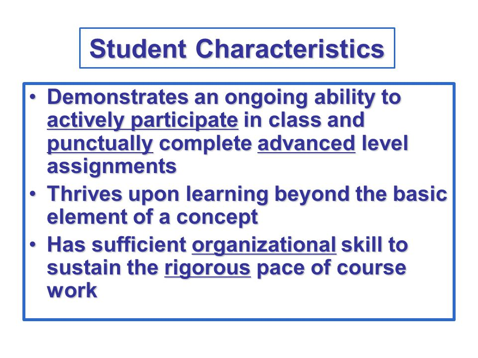 Student Characteristics Demonstrates an ongoing ability to actively participate in class and punctually complete advanced level assignmentsDemonstrates an ongoing ability to actively participate in class and punctually complete advanced level assignments Thrives upon learning beyond the basic element of a conceptThrives upon learning beyond the basic element of a concept Has sufficient organizational skill to sustain the rigorous pace of course workHas sufficient organizational skill to sustain the rigorous pace of course work