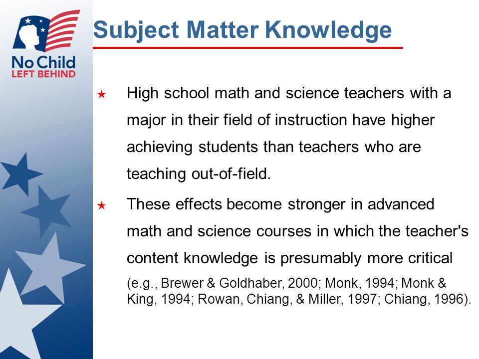 Subject Matter Knowledge ★ High school math and science teachers with a major in their field of instruction have higher achieving students than teache