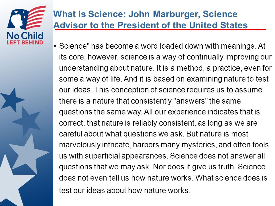 What is Science: John Marburger, Science Advisor to the President of the United States Science has become a word loaded down with meanings.