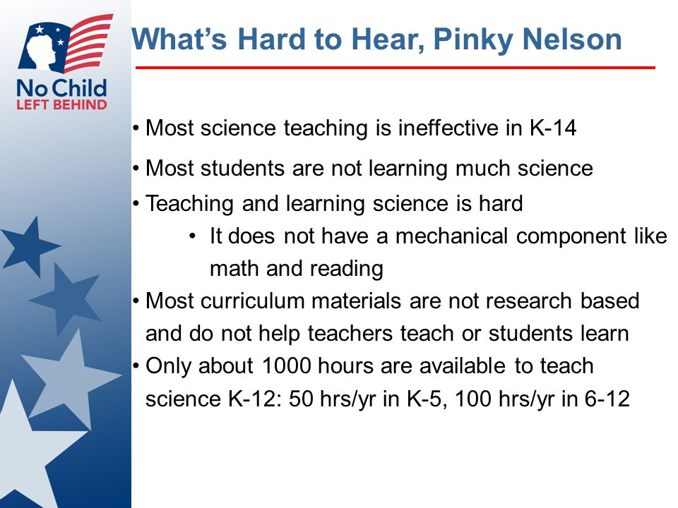 What's Hard to Hear, Pinky Nelson Most science teaching is ineffective in K-14 Most students are not learning much science Teaching and learning science is hard It does not have a mechanical component like math and reading Most curriculum materials are not research based and do not help teachers teach or students learn Only about 1000 hours are available to teach science K-12: 50 hrs/yr in K-5, 100 hrs/yr in 6-12