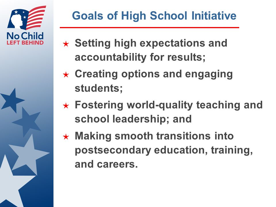 Goals of High School Initiative ★ Setting high expectations and accountability for results; ★ Creating options and engaging students; ★ Fostering world-quality teaching and school leadership; and ★ Making smooth transitions into postsecondary education, training, and careers.