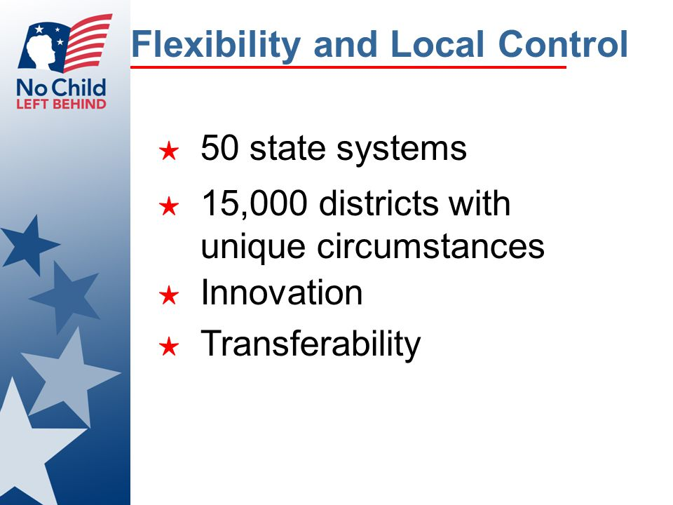 Flexibility and Local Control ★ 50 state systems ★ 15,000 districts with unique circumstances ★ Innovation ★ Transferability