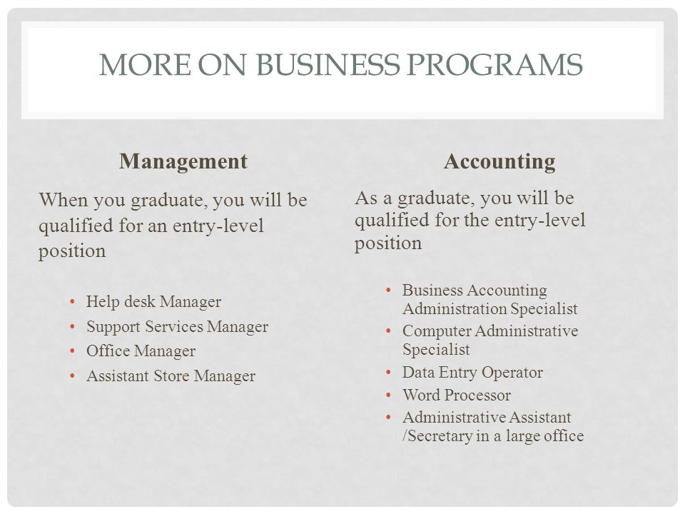 MORE ON BUSINESS PROGRAMS Management When you graduate, you will be qualified for an entry-level position Help desk Manager Support Services Manager Office Manager Assistant Store Manager Accounting As a graduate, you will be qualified for the entry-level position Business Accounting Administration Specialist Computer Administrative Specialist Data Entry Operator Word Processor Administrative Assistant /Secretary in a large office